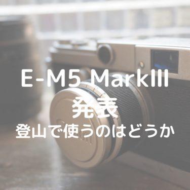 【登山】OM-D E-M5 MarkⅢは登山カメラとしてオススメできるか【発売前の情報】
