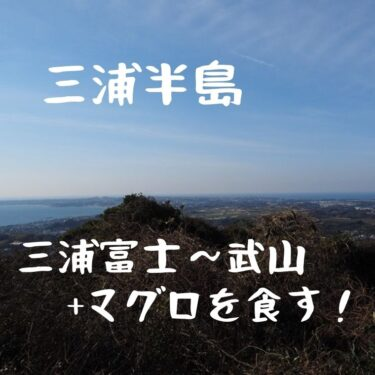 三浦富士~武山縦走。三浦の里山と三崎のマグロを食す山旅。