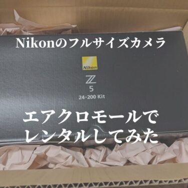 Nikon公認のレンタルサービス『エアクロモール』でNikon Z5+24-200mmレンズキットをレンタルしてみた感想